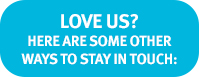 LOVE US? - HERE ARE SOME OTHER WAYS TO STAY IN TOUCH:
